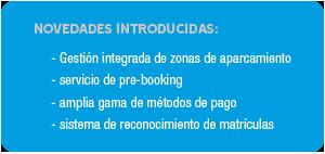 NOVEDADES INTRODUCIDAS: -gestión integrada de zonas de aparcamiento -servicio de pre-booking -amplia gama de métodos de pago -sistema de reconocimiento de matrículas